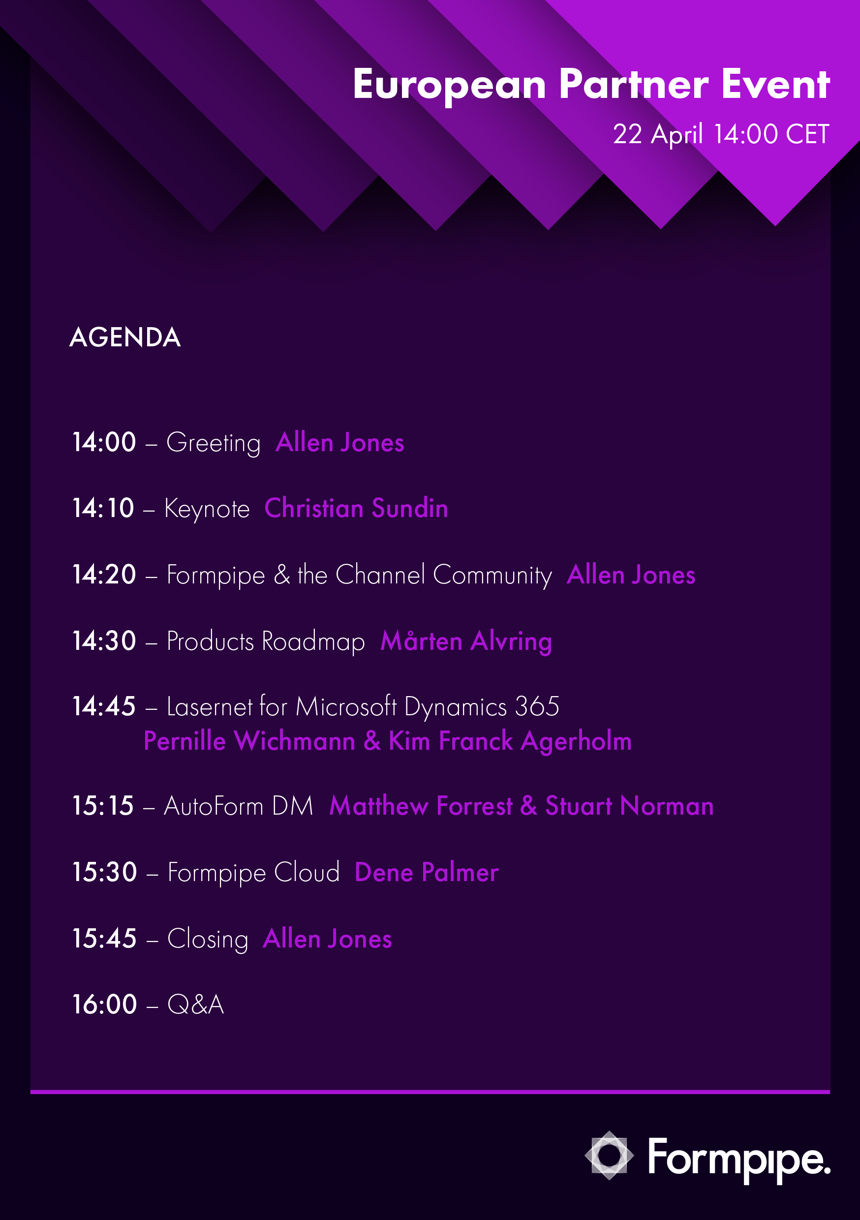 AGENDA: 14.00 Greeting, 14.10 Keynote, 14.20 Formpipe & the Channel Community, 14.30 Products Roadmap, 14.45 Lasernet for Microsoft Dynamics 365, 15.15 Autoform DM, 15.30 Formpipe Cloud, 15.45 Closing, 16.00 Open Q&A